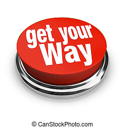 The words Get Your Way on a red round button to help you be persuasive and commanding in setting the direction and getting what you want, need or desire at work, in a relationship or life
