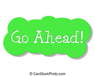Go Ahead Represents Get Started And Begin - Go Ahead Showing...