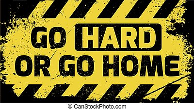 Go hard or go home sign yellow with stripes, road sign variation. Bright vivid sign with warning message. Grunge distressed effects of rusty metal plate are on separate layer.