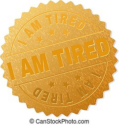 Gold I AM TIRED Badge Stamp - I AM TIRED gold stamp award....