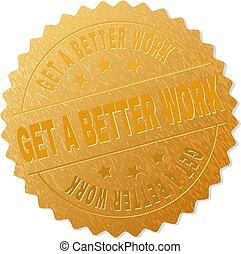 Golden GET A BETTER WORK Medallion Stamp - GET A BETTER WORK...