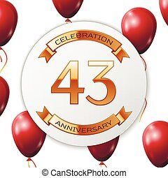 Golden number forty three years anniversary celebration on white circle paper banner with gold ribbon. Realistic red balloons with ribbon on white background. Vector illustration.