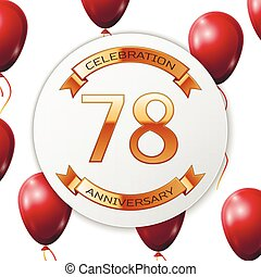 Golden number seventy eight years anniversary celebration on white circle paper banner with gold ribbon. Realistic red balloons with ribbon on white background. Vector illustration.