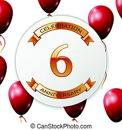 Golden number six years anniversary celebration on white circle paper banner with gold ribbon. Realistic red balloons with ribbon on white background. Vector illustration.