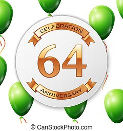 Golden number sixty four years anniversary celebration on white circle paper banner with gold ribbon. Realistic green balloons with ribbon on white background. Vector illustration.