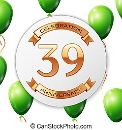 Golden number thirty nine years anniversary celebration on white circle paper banner with gold ribbon. Realistic green balloons with ribbon on white background. Vector illustration.