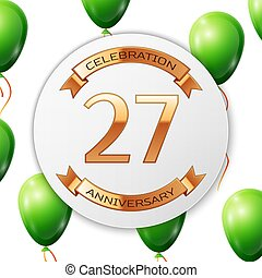Golden number twenty seven years anniversary celebration on white circle paper banner with gold ribbon. Realistic green balloons with ribbon on white background. Vector illustration.