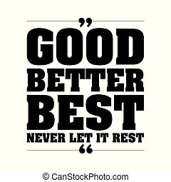 Good better best, never let it rest