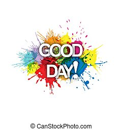 GOOD DAY! Colorful banner of colorful splashes of paint.
