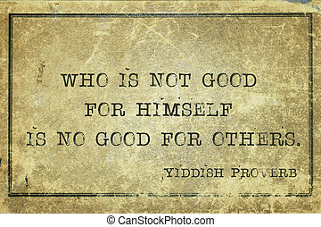 good himself YP - Who is not good for himself is no good for...