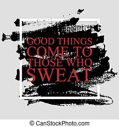 Good things come to those who sweat - inspirational quote on the hand drawn ink texture background. Fitness motivational poster template, gym print design.