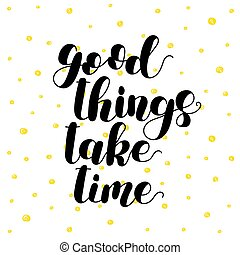 Good things take time. Lettering vector illustration. Inspiring quote. Motivating modern calligraphy. Great for postcards, prints and posters, greeting cards, home decor, apparel design and more.