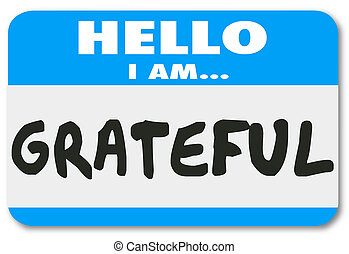 Hello I Am Grateful words on a name tag sticker telling others you are thankful and appreciative for the valuable things in your life such as health, friends and family