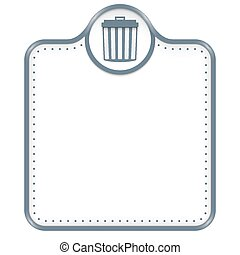 Gray frame for your text and trashcan