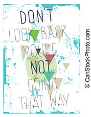 Grunge poster. Don`t look back you`re not going that way -...