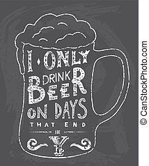 I only drink beer on days that end in Y. Handmade Typographic Art for Poster Print Greeting Card T shirt apparel design, hand crafted vector illustration. Made in vintage retro style.