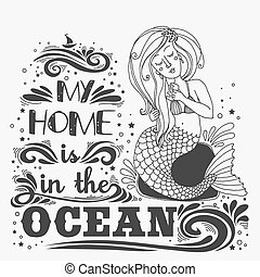 Hand drawn mermaid. Typography vintage poster. My home is in the Ocean.