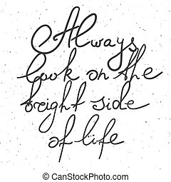 """Hand drawn typography poster. Inspirational quote """"Always look on the bright side of life"""" on textured background for postcard, print or poster. Inspirational vector typography."""