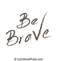 Hand drawn typography poster. Lettering be brave. Used for greeting cards, posters, t-shits and print invitations. Vector illustration
