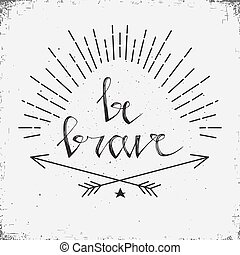 Hand drawn typography poster. Stylish typographic poster design with inscription be brave. Inspirational illustration. White and black colors.