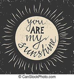 Hand drawn typography poster. Stylish typographic poster design with inscription -you are my sunshine. Inspirational illustration.