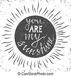 Hand drawn typography poster. Stylish typographic poster design with inscription -you are my sunshine. Inspirational illustration. White and black colors.