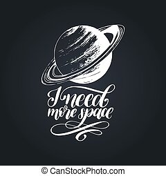 Hand lettering I Need More Space on black background. Drawn vector illustration of Saturn planet. Calligraphy typography