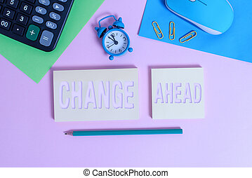 Handwriting text Change Ahead. Concept meaning to replace with or exchange for another Become different Wire mouse clock calculator notepads marker sheets clips color background.