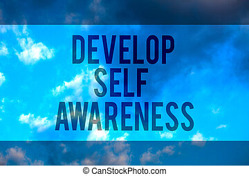 Handwriting text Develop Self Awareness. Concept meaning increase conscious knowledge of own character Multiline text desktop natural blue sky cloudy background send messages.