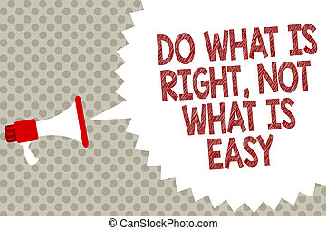 Handwriting text Do What Is Right, Not What Is Easy. Concept meaning Make correct actions Have integrity Megaphone loudspeaker speech bubble message gray background halftone.