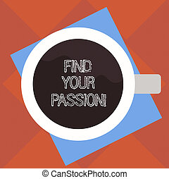 Handwriting text Find Your Passion. Concept meaning search for strong and barely controllable emotions Top View of Drinking Cup Filled with Beverage on Color Paper photo.