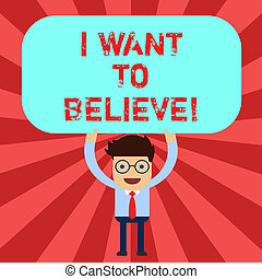 Handwriting text I Want To Believe. Concept meaning Eager of being faithful positive motivation inspirational Man Standing Holding Above his Head Blank Rectangular Colored Board.