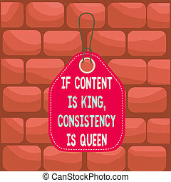 Handwriting text If Content Is King Consistency Is Queen. Concept meaning Marketing strategies Persuasion Empty tag blank space colorful background label rectangle attached string.