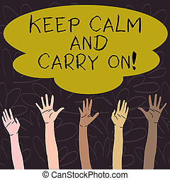 Handwriting text Keep Calm And Carry On. Concept meaning slogan calling for persistence face of challenge Multiracial Diversity Hands Raising Upward Reaching for Colorful Big Cloud.