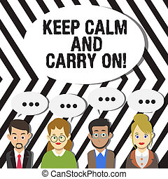 Handwriting text Keep Calm And Carry On. Concept meaning slogan calling for persistence face of challenge Group of Business People with Blank Color Chat Speech Bubble with Three Dots.
