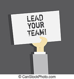Handwriting text Lead Your Team. Concept meaning Be a good leader to obtain success and accomplish goals.