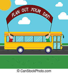 Handwriting text Plan Out Your Day. Concept meaning Make an schedule of activities to do everyday be organized Two Kids Inside School Bus Holding Out Banner with Stick on a Day Trip.