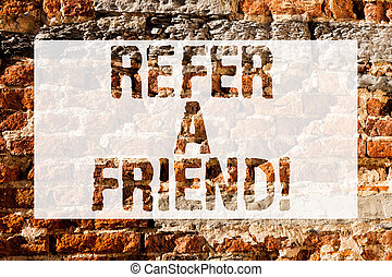 Handwriting text Refer A Friend. Concept meaning direct someone to another or send him something like gift Brick Wall art like Graffiti motivational call written on the wall.