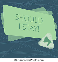 Handwriting text Should I Stay. Concept meaning Looking for reasons to remain on a place Doubtful Indecision Megaphone Inside Triangle and Blank Color Rectangle for Announcement.