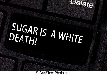 Handwriting text Sugar Is A White Death. Concept meaning Sweets are dangerous diabetes alert unhealthy foods Keyboard key Intention to create computer message pressing keypad idea.