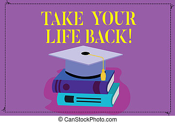 Handwriting text Take Your Life Back. Concept meaning Have a balanced lifestyle motivation to keep going Color Graduation Hat with Tassel 3D Academic cap photo Resting on Books.