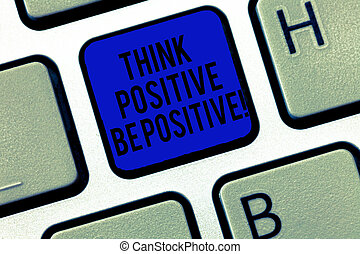 Handwriting text Think Positive Be Positive. Concept meaning Always have motivation attitude positivism Keyboard key Intention to create computer message, pressing keypad idea.