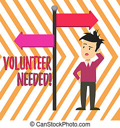 Handwriting text Volunteer Needed. Concept meaning asking demonstrating to work for organization without being paid Man Confused with the Road Sign Arrow Pointing to Opposite Side Direction.