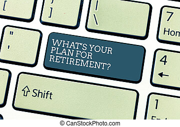 Handwriting text What S Is Your Plan For Retirementquestion. Concept meaning Vision for the future elderly Keyboard key Intention to create computer message, pressing keypad idea.
