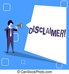 Handwriting text writing Disclaimer. Concept meaning Terms and Conditions Statement to Denial of Legal Claim Copyright Businessman Shouting on Megaphone and Blank White Uneven Shape Speech Bubble.