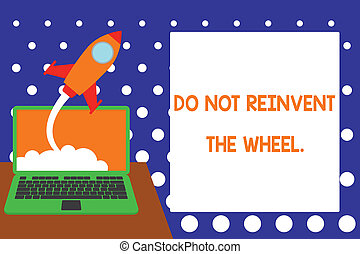 Handwriting text writing Do Not Reinvent The Wheel. Concept meaning stop duplicating a basic method previously done Successful rocket launching clouds out laptop background. Startup growing.