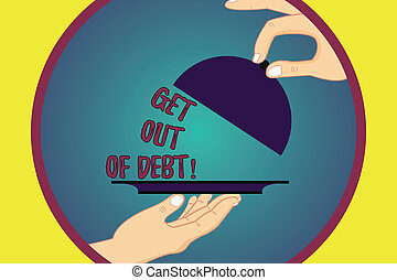 Handwriting text writing Get Out Of Debt. Concept meaning No prospect of being paid any more and free from debt Hu analysis Hands Serving Tray Platter and Lifting the Lid.