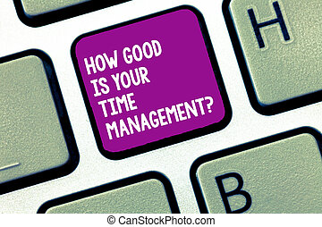Handwriting text writing How Good Is Your Time Managementquestion. Concept meaning Managing deadlines timing Keyboard key Intention to create computer message, pressing keypad idea.