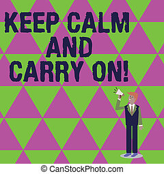 Handwriting text writing Keep Calm And Carry On. Concept meaning slogan calling for persistence face of challenge Businessman Looking Up, Holding and Talking on Megaphone with Volume Icon.
