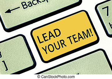 Handwriting text writing Lead Your Team. Concept meaning Be a good leader to obtain success and accomplish goals Keyboard key Intention to create computer message pressing keypad idea.